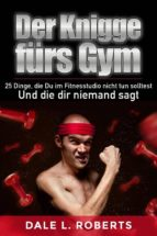 der knigge fürs gym: 25 dinge, die du im fitnesstudio nicht tun solltest und die dir niemand sagt (ebook) 9781507189146