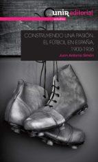construyendo una pasión: el fútbol en españa, 1900-1936-juan antonio simon sanjurjo-9788416125746