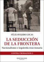 la seduccion de la frontera: nacionalismo e izquierda reaccionaria felix ovejero lucas 9788416288946