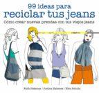 99 ideas para reciclar tus jeans: como crear nuevas prendas con tus viejos jeans faith blakeney justina blakeney 9788425229046