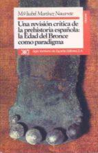 una revision critica de la prehistoria española: edad del bronce. .. maria isabel martinez navarrrete 9788432306846