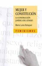mujer y constitucion: la construccion juridica del genero maria luisa balaguer callejo 9788437622446