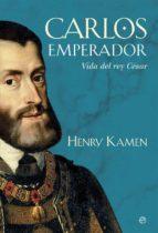 carlos emperador: vida del rey cesar-henry kamen-9788490608746
