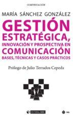 gestion estrategica, innovacion y prospectiva en comunicacion: bases, tecnicas y casos practicos-maria sanchez gonzalez-9788491800446