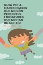 guia per a mares i pares que no són perfectes i criatures que no han de ser-ho-tania garcia-caro sanchez-9788497666046