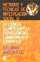 metodos y tecnicas de investigacion social ii: la ciencia, su met odo y la expresion del conocimiento cientifico ezequiel ander egg 9789870003946