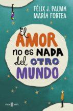 el amor no es nada del otro mundo felix j. palma maria fortea 9788401017056