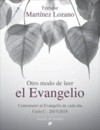 otro modo de leer el evangelio: comentario al evangelio de cada dia (ciclo c   2015/2016) enrique martinez lozano 9788433027856