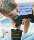 enseñame a hacerlo sin tu ayuda: actividades basadas en el metodo montessori, para tu hijo y para ti-maja pitamic-9788484451556