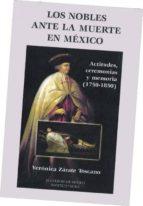 los nobles antes la muerte en mexico: actitudes, ceremonias y mem oria (1750 1850) veronica zarate toscano 9789681209056