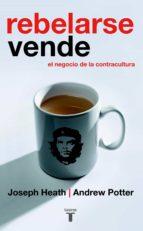 rebelarse vende: el negocio de la contracultura-joseph heath-andrew potter-9788430605866