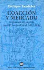 coaccion y mercado: la mineria de la plata en el potosi colonial 1692 1826 enrique tandeter 9788432310966