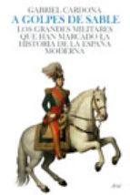 (pe) a golpes de sable: los grandes militares que han marcado la historia de la españa moderna-gabriel cardona-9788434452466