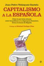 capitalismo a la española: como la perversa alianza entre los politicos y la oligarquia financiera frena el avanece en españa juan pedro velazquez gaztelu 9788490602966