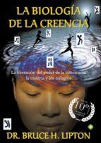 la biología de la creencia (ed. 10º aniversario): la liberacion del poder de la conciencia-bruce h. lipton-9788490606766