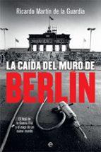 la caida del muro de berlin: el final de la guerra fria y el auge de un nuevo mundo ricardo martin de la guardia 9788491644866