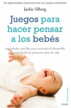 juegos para hacer pensar a los bebes: actividades sencillas para estimular el desarrollo mental desde los primeros dias de vida-jackie silberg-9788497545266