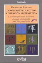 imaginario colectivo y creacion matematica: la construccion socia l del numero, el espacio y lo imposible en china y en grecia emmanuel lizcano 9788497843966