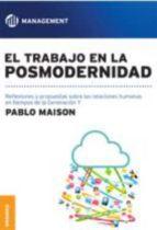 El libro de El trabajo en la posmodernidad: reflexiones y propuestas sobre las relaciones humanas en tiempos de la generacion y autor PABLO MAISON EPUB!