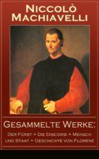 GESAMMELTE WERKE: DER FÜRST + DIE DISCORSI + MENSCH UND STAAT + GESCHICHTE VON FLORENZ (VOLLSTÄNDIGE DEUTSCHE AUSGABEN)