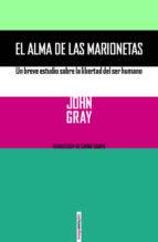 el alma de las marionetas: un breve estudio sobre la libertad del ser humano john gray 9788416358076
