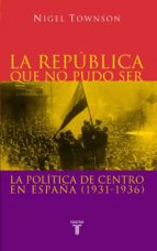 la republica que no pudo ser: la politica de centro en españa (19 31 1936) nigel townson 9788430604876