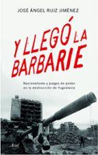 y llego la barbarie: nacionalismo y juegos de poder en la destruccion de yugoslavia jose angel ruiz jimenez 9788434423176