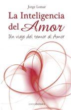 la inteligencia del amor: un viaje del temor al amor-jorge lomar-9788495645876