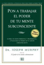 pon a trabajar el poder de tu mente subconsciente: superar tu exi to personal y profesional utilizando el poder de tu mente subconsciente joseph murphy 9788496111776