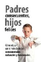 padres consecuentes, hijos felices: como educar con el metodo de las consecuencias naturales y funcionales-9788496947276