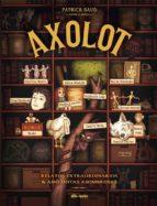 axolot: relatos extraordinarios y anecdotas asombrosas patrick baud 9788415850786
