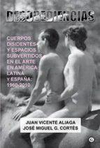 desobediencias: cuerpos disidentes y espacios subvertidos en el arte en america latina y españa 1960-2010-juan vicente aliaga-jose miguel g. cortes-9788415899686