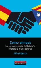 como amigos: la independencia de cataluña interesa a los españole s alfred bosch 9788416072286