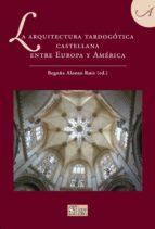 la arquitectura tardogotica castellana: entre europa y america begoña alonso ruiz 9788477375586