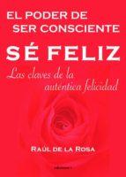 se feliz, el poder de ser consciente: las claves de la autentica felicidad: las claves de la autentica felicidad-raul de la rosa-9788493423186