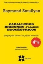 caballeros, bribones y pajaros egocentricos (nivel medio. mas jue gos, mayor ingenio) raymond smullyan 9788497847186