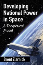 developing national power in space : a theoretical model-brent ziarnick-9780786494996