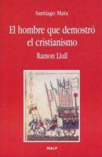 el hombre que demostro el cristianismo. ramon llul-santiago mata-9788432135996