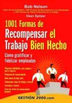 1001 formas de recompensar el trabajo bien hecho: como gratificar y fidelizar empleados-bob nelson-dean spitzer-9788480889896