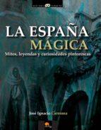 la españa magica: mitos, leyendas y curiosidades pintorescas-jose ignacio carmona-9788499672496
