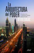 LA ARQUITECTURA DEL PODER: COMO LOS RICOS Y PODEROSOS DAN FORMA A NUESTRO MUNDO - 9788434469006 - DEYAN SUDJIC
