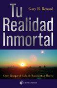 TU REALIDAD INMORTAL: COMO ROMPER EL CIELO DE NACIMIENTO Y MUERTE - 9788493727406 - GARY RENARD