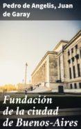 Ebooks gratuitos en ingles FUNDACIÓN DE LA CIUDAD DE BUENOS-AIRES 4057664101716 de PEDRO DE ANGELIS