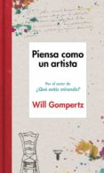 PIENSA COMO UN ARTISTA - 9788430617616 - WILL GOMPERTZ