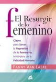 EL RESURGIR DE LO FEMENINO: CLAVES PARA SANAR LA REPRESION DE LO FEMENINO, INHIBIDORA DE LA FELICIDAD HUMANA - 9788484453116 - FANNY VAN LAERE