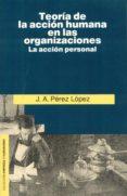 TEORIA DE LA ACCION HUMANA EN LAS ORGANIZACIONES:LA ACCION PERSON AL (2ª ED.) - 9788432127526 - JUAN ANTONIO PEREZ LOPEZ