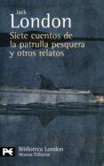 SIETE CUENTOS DE LA PATRULLA PESQUERA Y OTROS RELATOS - 9788420649436 - JACK LONDON
