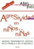 AGRESIVIDAD EN NIÑOS Y NIÑAS: AYUDAS, TRATAMIENTO, APOYOS EN LA F AMILIA Y EN LA ESCUELA - 9788427713536 - ALAN TRAIN