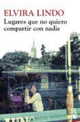LUGARES QUE NO QUIERO COMPARTIR CON NADIE - 9788432215636 - ELVIRA LINDO