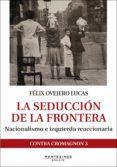 la seduccion de la frontera: nacionalismo e izquierda reaccionaria-felix ovejero lucas-9788416288946